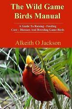 Pet Birds Ser.: The Wild Game Birds Manual : A Guide to Raising, Feeding,...
