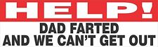 Help! Dad Farted And We Can't Get Out Bumper Sticker Vinyl Decal Funny Humor bd