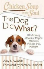 Chicken Soup for the Soul: the Dog Did What? : 101 Amazing Stories of Magical...
