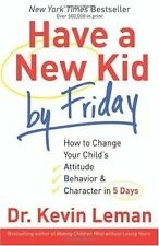 Have a New Kid by Friday: How to Change Your Childs Attitude, Behavior & Charac