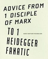 ADVICE FROM 1 DISCIPLE OF MARX TO 1 HEIDEGGER FANATIC MINT SANTIAGO PAPASQUIARO