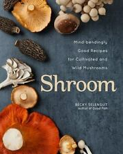 Shroom : Mind-Bendingly Good Recipes for Cultivated and Wild Mushrooms by...