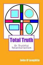 Total Truth : Or Truthful Totalitarianism by John O'Loughlin (2014, Paperback)