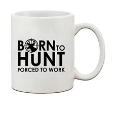 BORN TO HUNT FORCED TO WORK Ceramic Coffee Tea Mug Cup 11 Oz