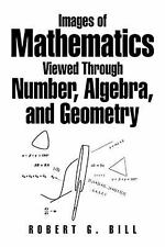 Images of Mathematics Viewed Through Number, Algebra, and Geometry by Robert...