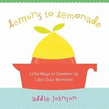 Lemons to Lemonade: Little Ways to Sweeten Up Life's Sour Moments, Addie Johnson