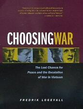 Choosing War : The Lost Chance for Peace and the Escalation of War in Vietnam by