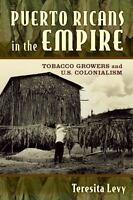 Puerto Ricans in the Empire : Tobacco Growers and U. S. Colonialism: By Levy,...