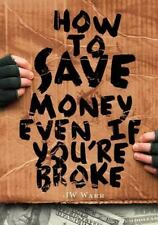 How To Save Money Even If You're Broke: Financial Common Sense: By Mr JW Warr