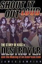 Shout It Out Loud The Story of Kiss's Destroyer and the Making of an A 000141630