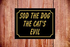 Sod the dog the cat's evil weatherproof sign ideal Birthday Christmas gift 9383