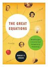 The great equations: breakthroughs in science from Pythagoras to Heisenberg /...