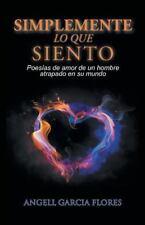 Simplemente Lo Que Siento: Poesias de Amor de Un Hombre Atrapado En Su Mundo (Pa