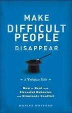 Make Difficult People Disappear : How to Deal with Stressful Behavior and Elimin