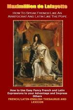 How to Speak French Like an Aristocrat and Latin Like the Pope by Maximillien...