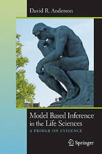Model Based Inference in the Life Sciences: A Primer on Evidence by Anderson, D