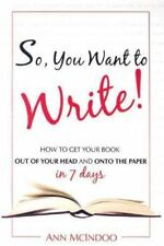 So, You Want to Write!: How to Get Your Book Out of Your Head and Onto the Paper