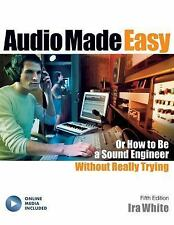 Audio Made Easy : Or How to Be a Sound Engineer Without Really Trying, Fifth...