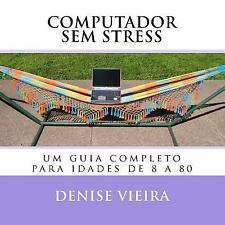Computador Sem Stress : Um Guia Completo para Idades de 8 A 80 by Denise...