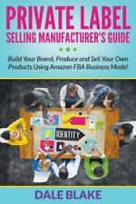 Private Label Selling Manufacturer's Guide : Build Your Brand, Produce and...