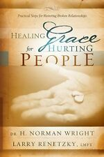 Healing Grace For Hurting People: Practical Steps For Restoring Broken