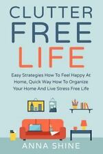CLUTTER FREE LIFE: Declutter Easy Strategies How To Feel Happy At Home, Quick W