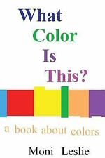 What Color Is This? : A Book about Colors by Moni Leslie (2016, Paperback)