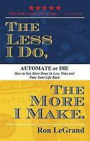The Less I Do, the More I Make: Automate or Die: How to Get More Done in Less Ti