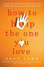 How to Help the One You Love : A New Way to Intervene and Stop Someone from...