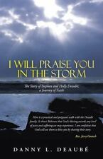 I Will Praise You in the Storm: The Story of Stephen and Holly Deaubé, a Journe