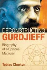 NEW - Deconstructing Gurdjieff: Biography of a Spiritual Magician