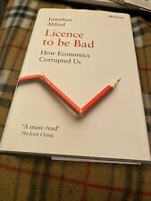 Licence to Be Bad : How Economics Corrupted Us, Hardcover by Jonathan Aldred