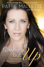 Nowhere but Up: The Story of Justin Biebers Mom by Pattie Mallette, A. J. Grego