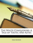 NEW The White Conquerors: A Tale of Toltec and Aztec by Kirk Munroe