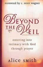 Beyond the Veil: Entering Into Intimacy with God Through Prayer, Alice Smith, Ve