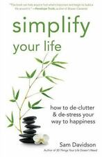 Simplify Your Life : How to de-Clutter and de-Stress Your Way to Happiness by...