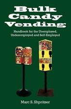 Bulk Candy Vending : Handbook for the Unemployed, Underemployed and.