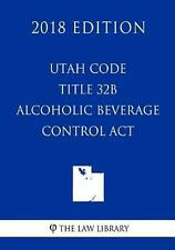 Utah Code - Title 32B - Alcoholic Beverage Control Act (2018 Edition) by Law Lib