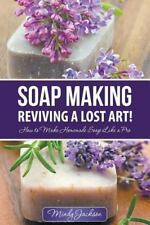 Soap Making : Reviving a Lost Art!: How to Make Homemade Soap Like a Pro by...