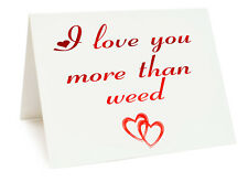 Anniversary Valentines Day Birthday Card - I Love You More Than Weed