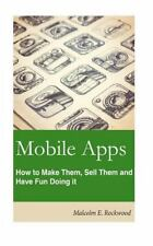 Mobile Apps - How to Make Them, Sell Them, and Have Fun Doing!: By Rockwood, ...