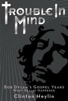 Trouble in Mind: Bob Dylan's Gospel Years - What Really Happened by Heylin: New