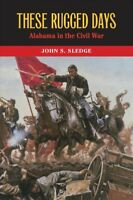 These Rugged Days : Alabama in the Civil War, Hardcover by Sledge, John S., I...