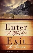 Enter to Worship - Exit to Serve by Ronald Gray (2012, Paperback)