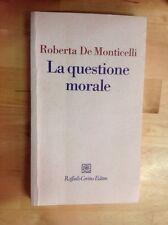 R. DE MONTICELLI LA QUESTIONE MORALE RAFFAELLO CORTINA EDITORE 2010