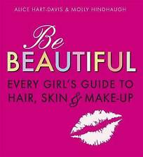 Be Beautiful: Every Girl's Guide to Hair, Skin and Make-up by Alice Hart-Davis, Molly Hindhaugh (Paperback, 2009)