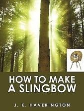 How to Make a Slingbow by J. K. Haverington (2009, Paperback)