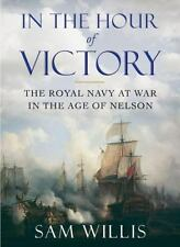 In the Hour of Victory: The Royal Navy at War in the Age of Nelson by Willis, S