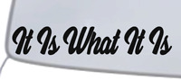 """It Is What It Is"" Vinyl Decal Sticker Car Window Wall Bumper Funny Quote Saying"