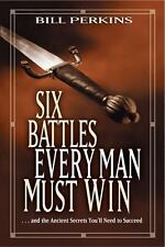 Six Battles Every Man Must Win : ... and the Ancient Secrets You'll Need to...